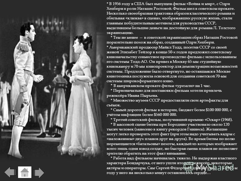 * В 1956 году в США был выпущен фильм «Война и мир», с Одри Хепберн в роли Наташи Ростовой. Фильм шел в советском прокате. Несколько своеобразная трактовка образов классического романа и обильная «клюква» в сценах, изображавших русскую жизнь, стали г
