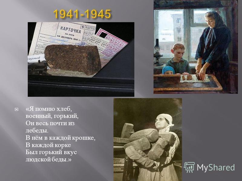 « Я помню хлеб, военный, горький, Он весь почти из лебеды. В нём в каждой крошке, В каждой корке Был горький вкус людской беды.»