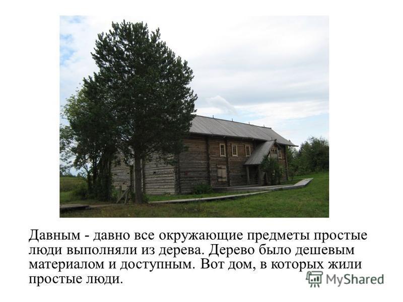 Давным - давно все окружающие предметы простые люди выполняли из дерева. Дерево было дешевым материалом и доступным. Вот дом, в которых жили простые люди.