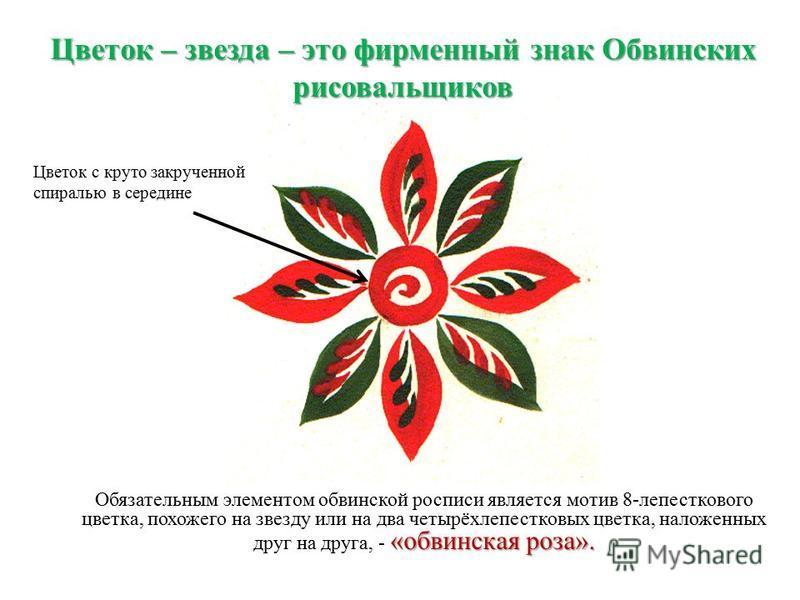 «обвинская роза». Обязательным элементом обнинской росписи является мотив 8-лепесткового цветка, похожего на звезду или на два четырёхлепестковых цветка, наложенных друг на друга, - «обвинская роза». Цветок – звезда – это фирменный знак Обвинских рис
