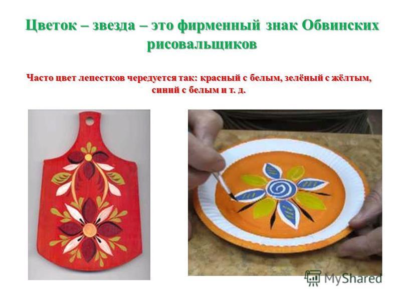 Цветок – звезда – это фирменный знак Обвинских рисовальщиков Часто цвет лепестков чередуется так: красный с белым, зелёный с жёлтым, синий с белым и т. д.
