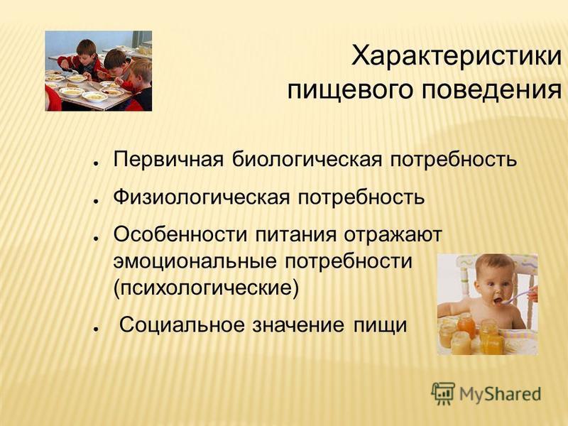 Характеристики пищевого поведения Первичная биологическая потребность Физиологическая потребность Особенности питания отражают эмоциональные потребности (психологические) Социальное значение пищи
