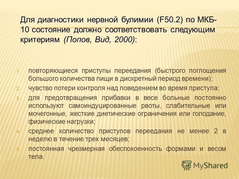 Для диагностики нервной булимии (F50.2) по МКБ- 10 состояние должно соответствовать следующим критериям (Попов, Вид, 2000): 1. повторяющиеся приступы переедания (быстрого поглощения большого количества пищи в дискретный период времени); 2. чувство по