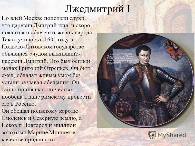 Лжедмитрий I По влей Москве поползли слухи, что царевич Дмитрий жив, и скоро появится и облегчить жизнь народа. Так случилось в 1601 году в Польско-Литовском государстве объявился «чудом выживший» царевич Дмитрий. Это был беглый монах Григорий Отрепь