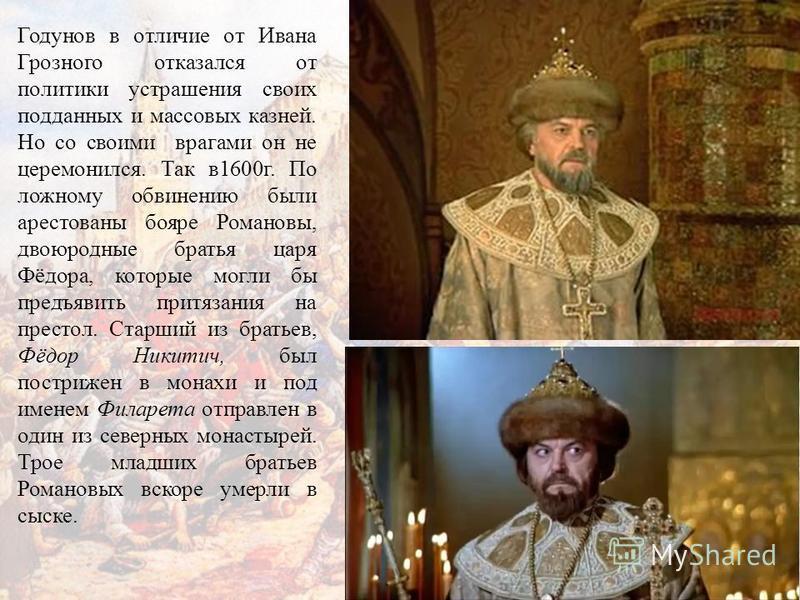 Годунов в отличие от Ивана Грозного отказался от политики устрашения своих подданных и массовых казней. Но со своими врагами он не церемонился. Так в 1600 г. По ложному обвинению были арестованы бояре Романовы, двоюродные братья царя Фёдора, которые