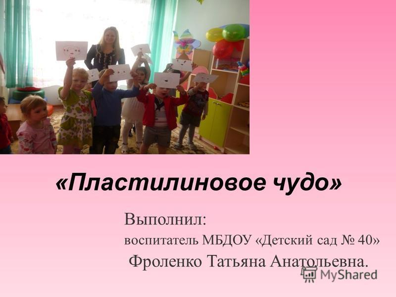 «Пластилиновое чудо» Выполнил: воспитатель МБДОУ «Детский сад 40» Фроленко Татьяна Анатольевна.