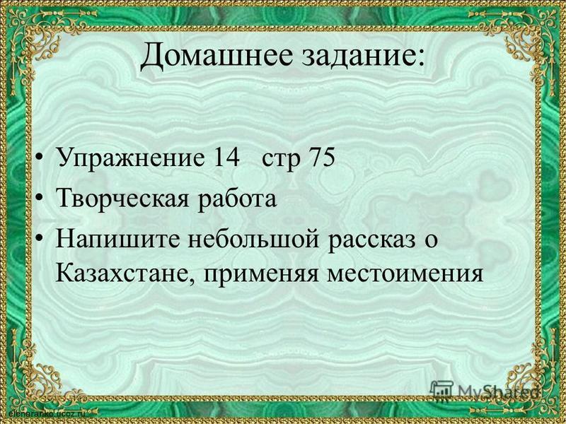 Домашнее задание: Упражнение 14 стр 75 Творческая работа Напишите небольшой рассказ о Казахстане, применяя местоимения