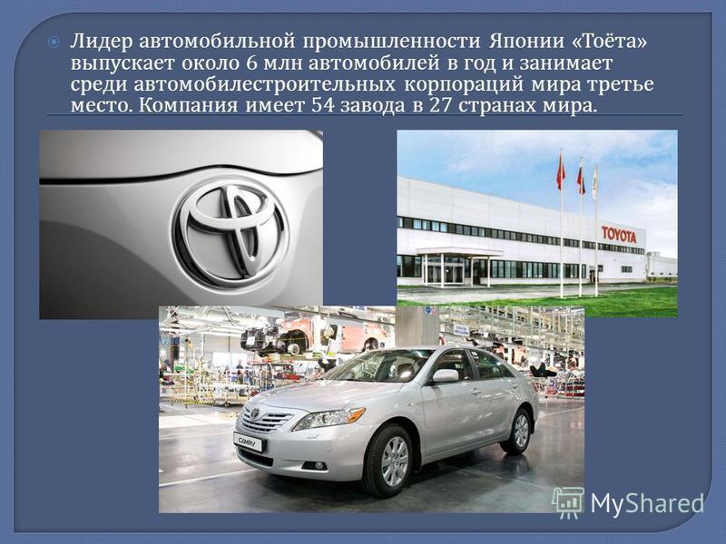 Лидер автомобильной промышленности Японии « Тоёта » выпускает около 6 млн автомобилей в год и занимает среди автомобилестроительных корпораций мира третье место. Компания имеет 54 завода в 27 странах мира.