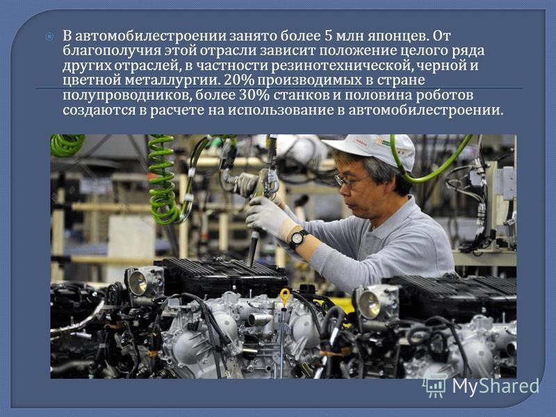 В автомобилестроении занято более 5 млн японцев. От благополучия этой отрасли зависит положение целого ряда других отраслей, в частности резинотехнической, черной и цветной металлургии. 20% производимых в стране полупроводников, более 30% станков и п