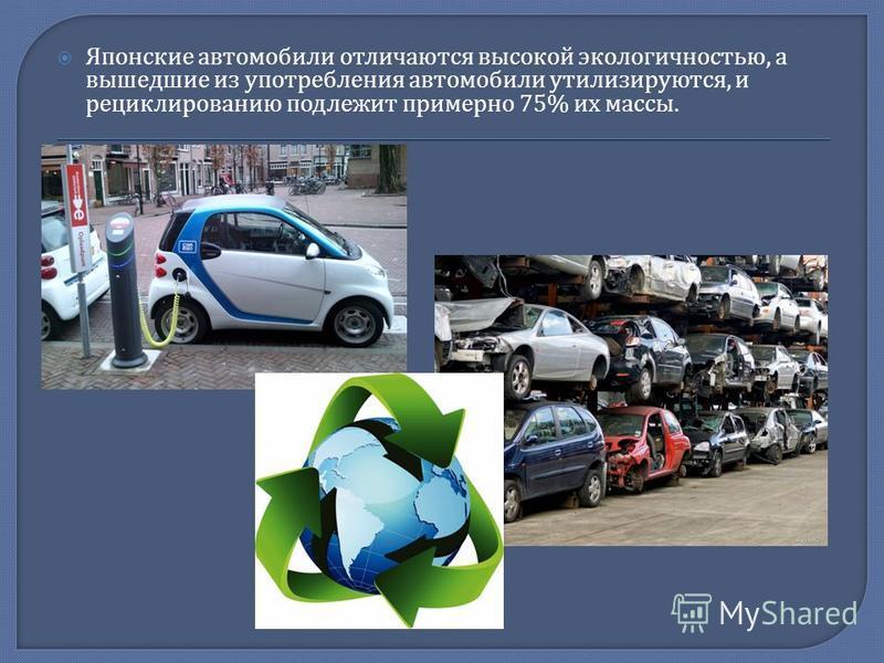Японские автомобили отличаются высокой экологичностью, а вышедшие из употребления автомобили утилизируются, и рециклированию подлежит примерно 75% их массы.
