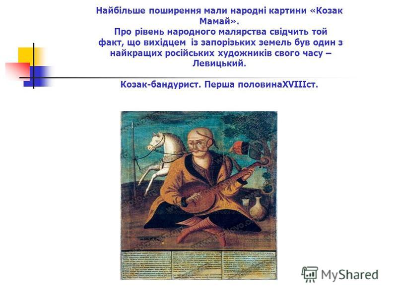 Козак-бандурист. Перша половина ХVIII ст. Найбільше поширення мали народні картини «Козак Мамай». Про рівень народного малярства свідчить той факт, що вихідцем із запорізьких земель був один з найкращих російських художників свого часу – Левицький. К