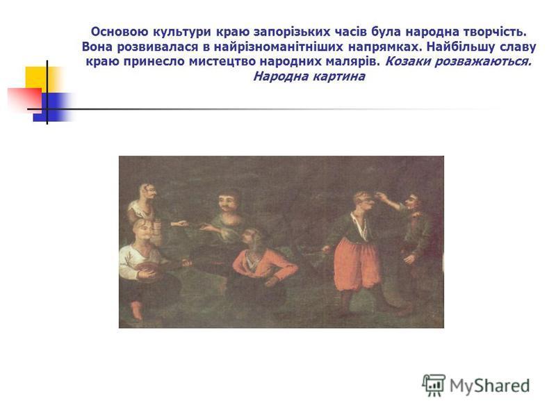 Основою культури краю запорізьких часів була народна творчість. Вона розвивалася в найрізноманітніших напрямках. Найбільшу славу краю принесло мистецтво народних малярів. Козаки розважаються. Народна картина