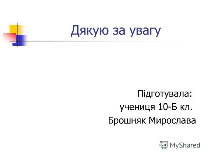 Дякую за увагу Підготувала: учениця 10-Б кл. Брошняк Мирослава