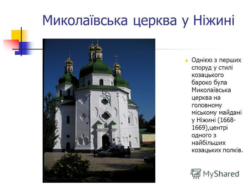 Миколаївська церква у Ніжині Однією з перших споруд у стилі козацького бароко була Миколаївська церква на головному міському майдані у Ніжині (1668- 1669),центрі одного з найбільших козацьких полків.