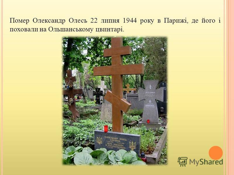 Помер Олександр Олесь 22 липня 1944 року в Парижі, де його і поховали на Ольшанському цвинтарі.