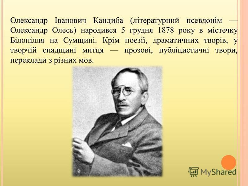 Олександр Іванович Кандиба (літературний псевдонім Олександр Олесь) народився 5 грудня 1878 року в містечку Білопілля на Сумщині. Крім поезії, драматичних творів, у творчій спадщині митця прозові, публіцистичні твори, переклади з різних мов.