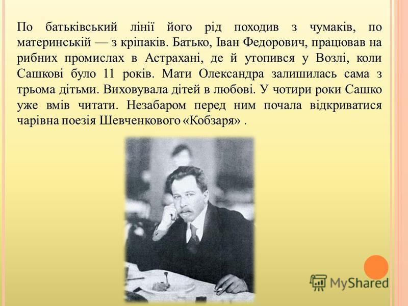 По батьківський лінії його рід походив з чумаків, по материнській з кріпаків. Батько, Іван Федорович, працював на рибних промислах в Астрахані, де й утопився у Возлі, коли Сашкові було 11 років. Мати Олександра залишилась сама з трьома дітьми. Вихову