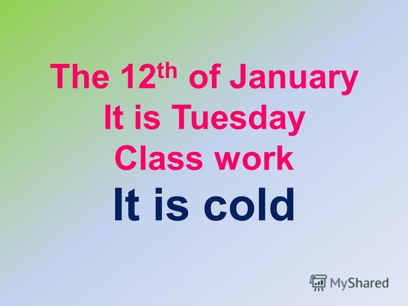 The 12 th of January It is Tuesday Class work It is cold