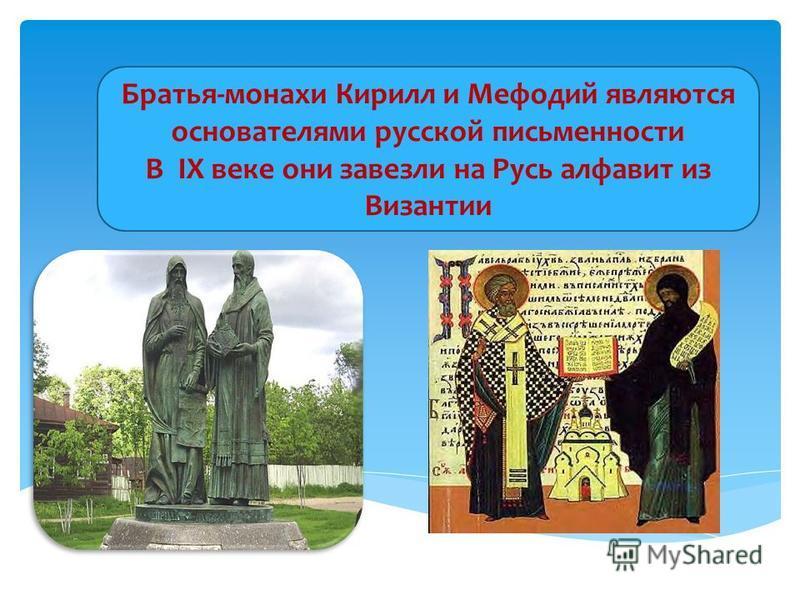 Братья-монахи Кирилл и Мефодий являются основателями русской письменности В IХ веке они завезли на Русь алфавит из Византии