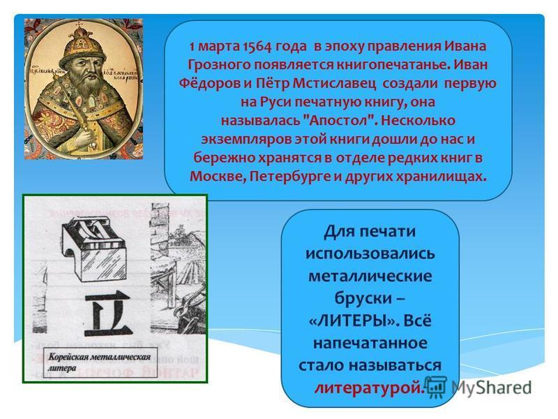 1 марта 1564 года в эпоху правления Ивана Грозного появляется книгопечатанье. Иван Фёдоров и Пётр Мстиславец создали первую на Руси печатную книгу, она называлась