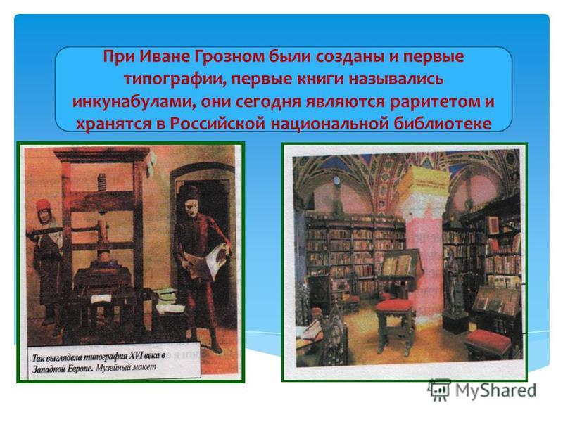 При Иване Грозном были созданы и первые типографии, первые книги назывались инкунабулами, они сегодня являются раритетом и хранятся в Российской национальной библиотеке