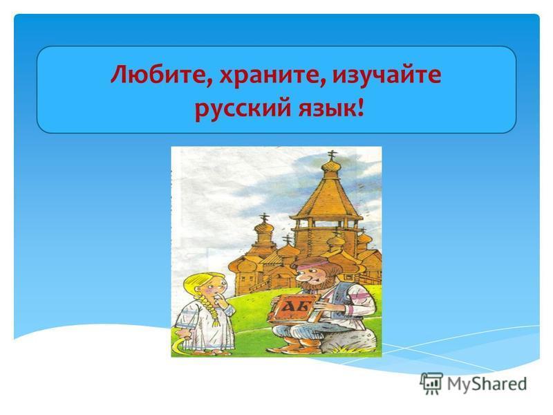 Любите, храните, изучайте русский язык!