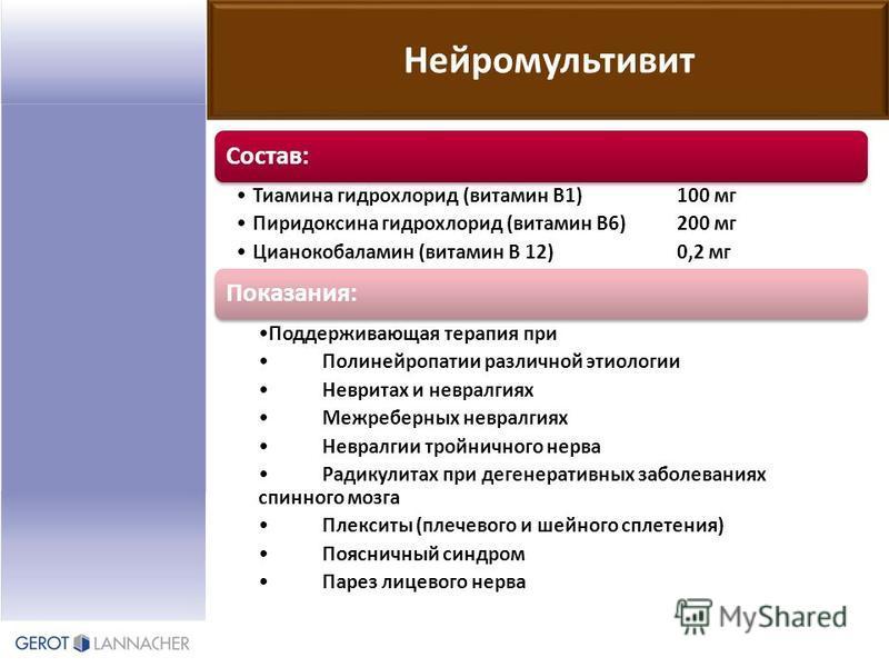 Состав: Тиамина гидрохлорид (витамин В1)100 мг Пиридоксина гидрохлорид (витамин В6)200 мг Цианокобаламин (витамин В 12)0,2 мг Показания: Поддерживающая терапия при Полинейропатии различной этиологии Невритах и невралгиях Межреберных невралгиях Неврал
