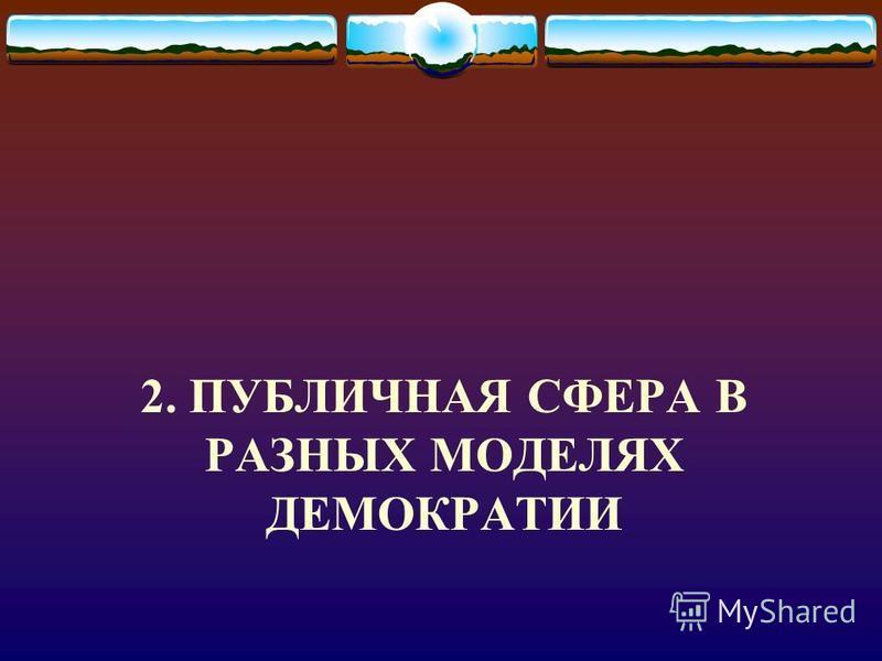 2. ПУБЛИЧНАЯ СФЕРА В РАЗНЫХ МОДЕЛЯХ ДЕМОКРАТИИ