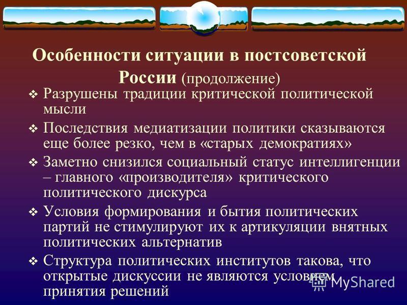 Особенности ситуации в постсоветской России (продолжение) Разрушены традиции критической политической мысли Последствия медиатизации политики сказываются еще более резко, чем в «старых демократиях» Заметно снизился социальный статус интеллигенции – г