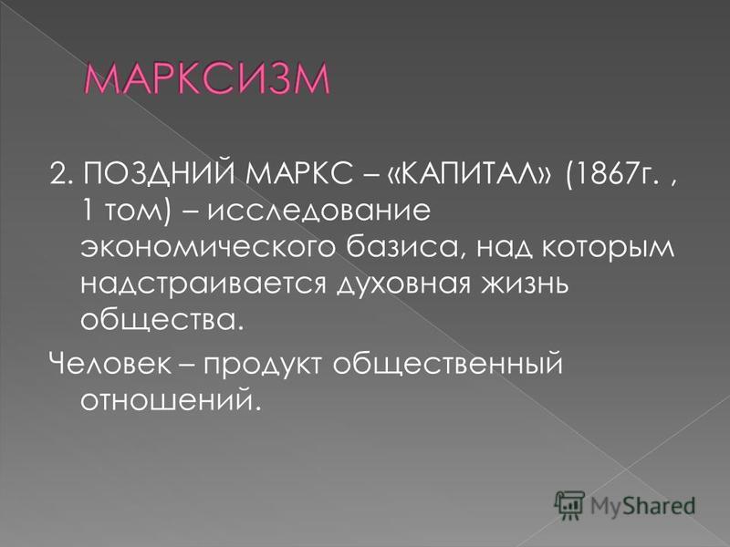 2. ПОЗДНИЙ МАРКС – «КАПИТАЛ» (1867 г., 1 том) – исследование экономического базиса, над которым надстраивается духовная жизнь общества. Человек – продукт общественный отношений.