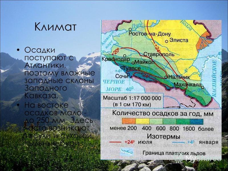 Климат Осадки поступают с Атлантики, поэтому влажные западные склоны Западного Кавказа. На востоке осадков мало - до 250 мм. Здесь часто возникают засухи и суховеи, пыльные бури