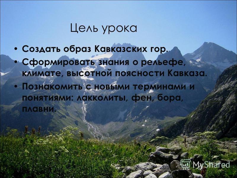 Цель урока Создать образ Кавказских гор. Сформировать знания о рельефе, климате, высотной поясности Кавказа. Познакомить с новыми терминами и понятиями: лакколиты, фен, бора, плавни.