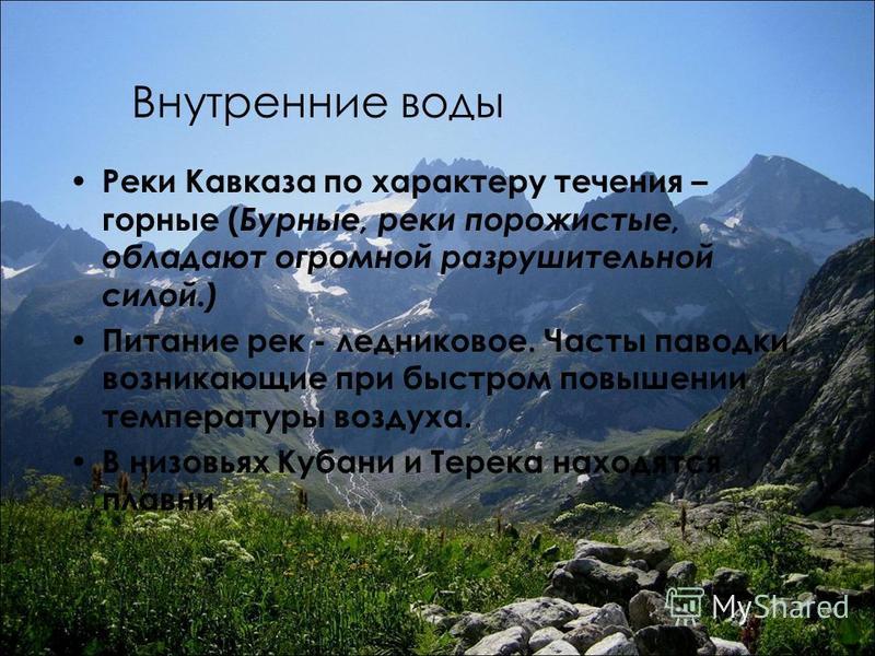 Внутренние воды Реки Кавказа по характеру течения – горные ( Бурные, реки порожистые, обладают огромной разрушительной силой.) Питание рек - ледниковое. Часты паводки, возникающие при быстром повышении температуры воздуха. В низовьях Кубани и Терека