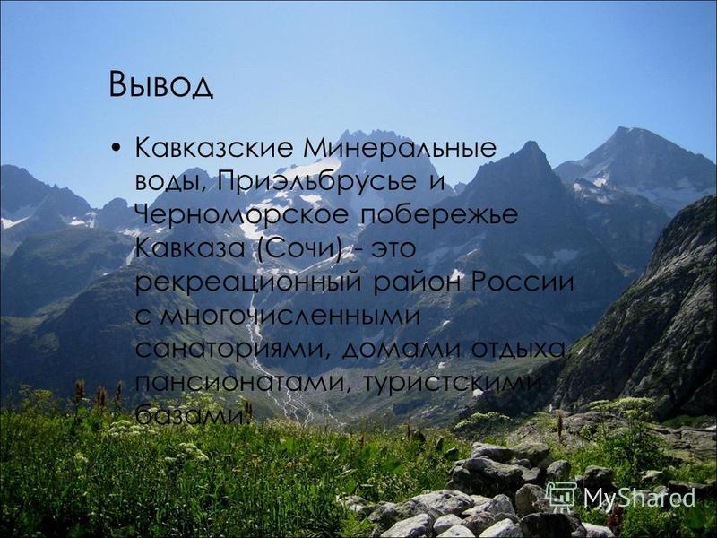 Вывод Кавказские Минеральные воды, Приэльбрусье и Черноморское побережье Кавказа (Сочи) - это рекреационный район России с многочисленными санаториями, домами отдыха, пансионатами, туристскими базами.