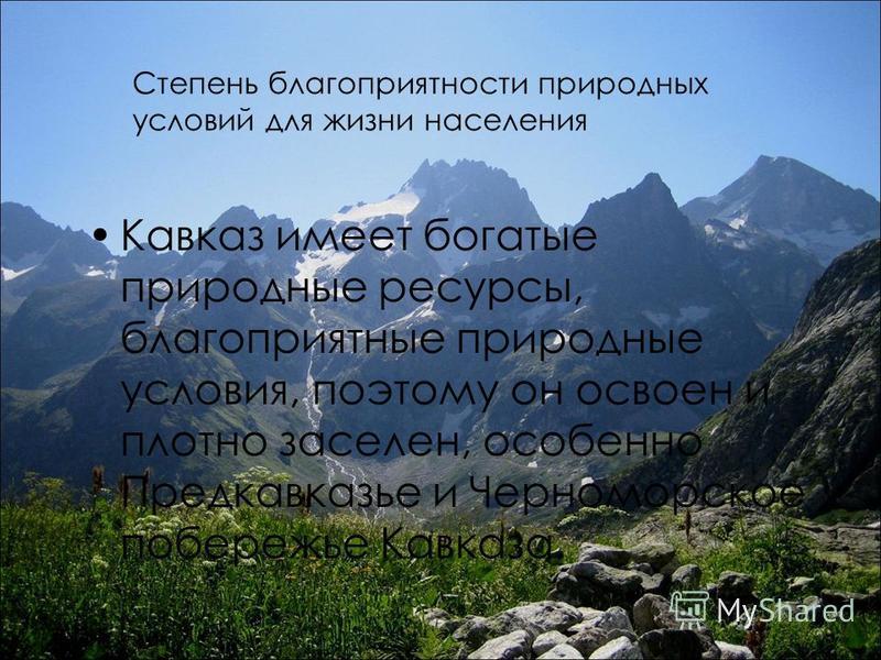 Степень благоприятности природных условий для жизни населения Кавказ имеет богатые природные ресурсы, благоприятные природные условия, поэтому он освоен и плотно заселен, особенно Предкавказье и Черноморское побережье Кавказа.
