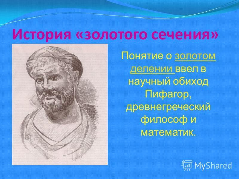 История «золотого сечения» Понятие о золотом делении ввел в научный обиход Пифагор, древнегреческий философ и математик.золотом делении