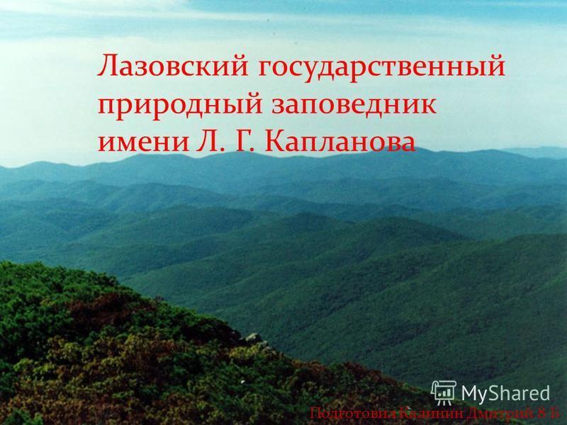 Лазовский государственный природный заповедник имени Л. Г. Капланова Подготовил Калинин Дмитрий 8 Б