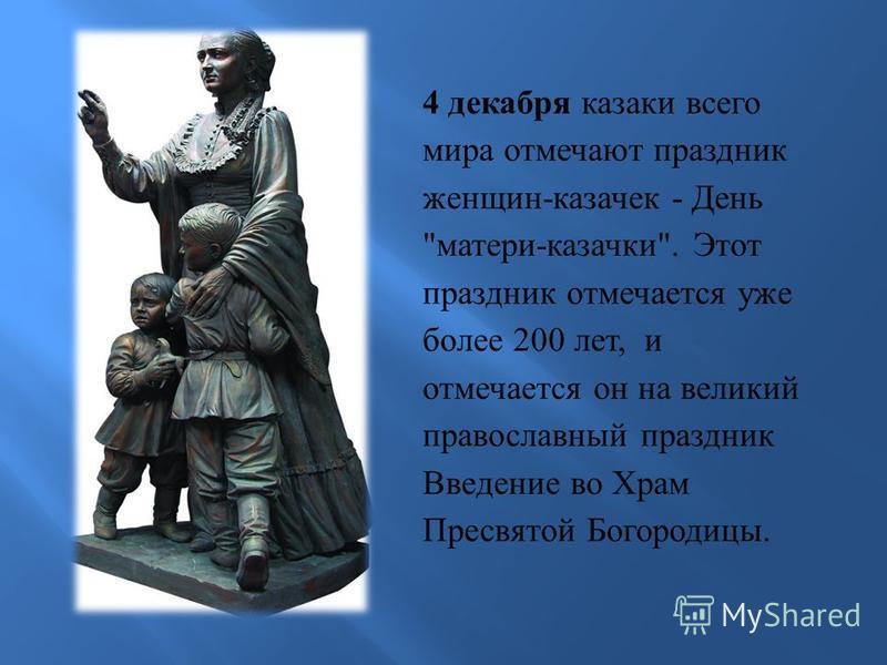 4 декабря казаки всего мира отмечают праздник женщин - казачек - День  матери - казачки . Этот праздник отмечается уже более 200 лет, и отмечается он на великий православный праздник Введение во Храм Пресвятой Богородицы.