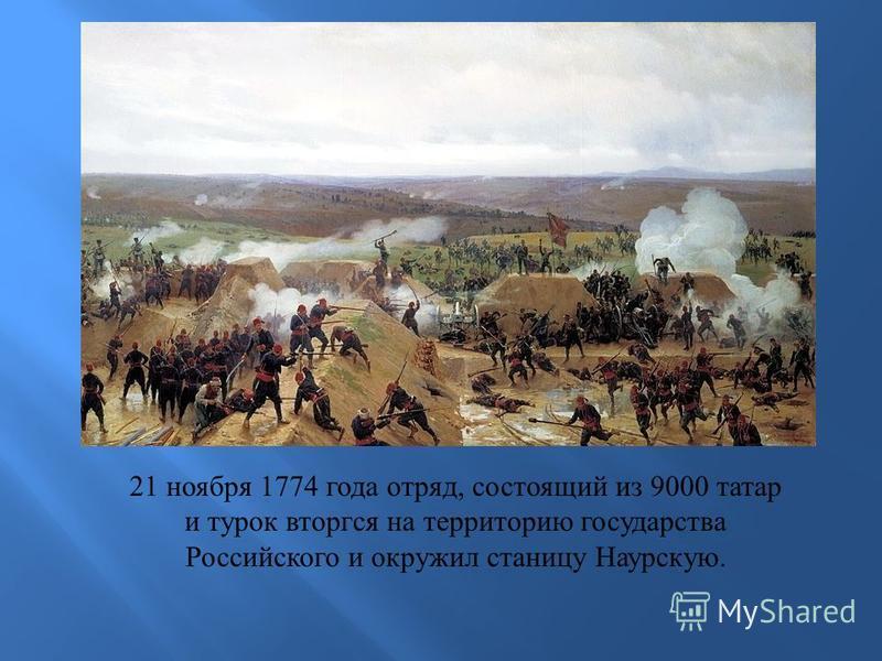 21 ноября 1774 года отряд, состоящий из 9000 татар и турок вторгся на территорию государства Российского и окружил станицу Наурскую.