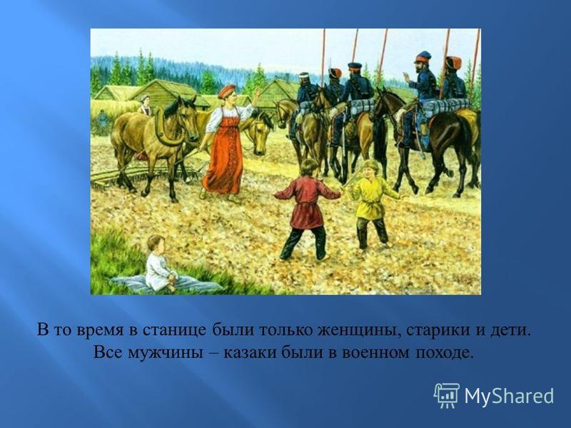 В то время в станице были только женщины, старики и дети. Все мужчины – казаки были в военном походе.