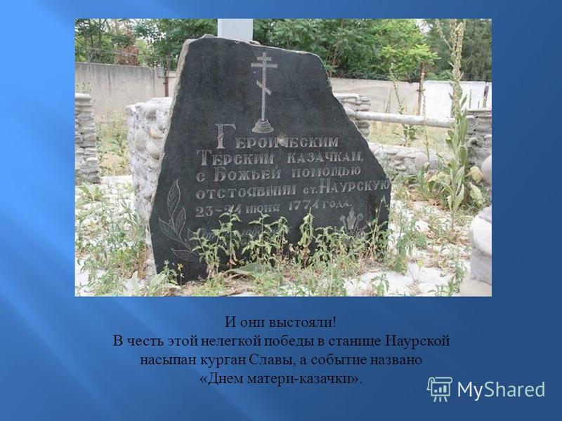 И они выстояли ! В честь этой нелегкой победы в станице Наурской насыпан курган Славы, а событие названо « Днем матери - казачки ».