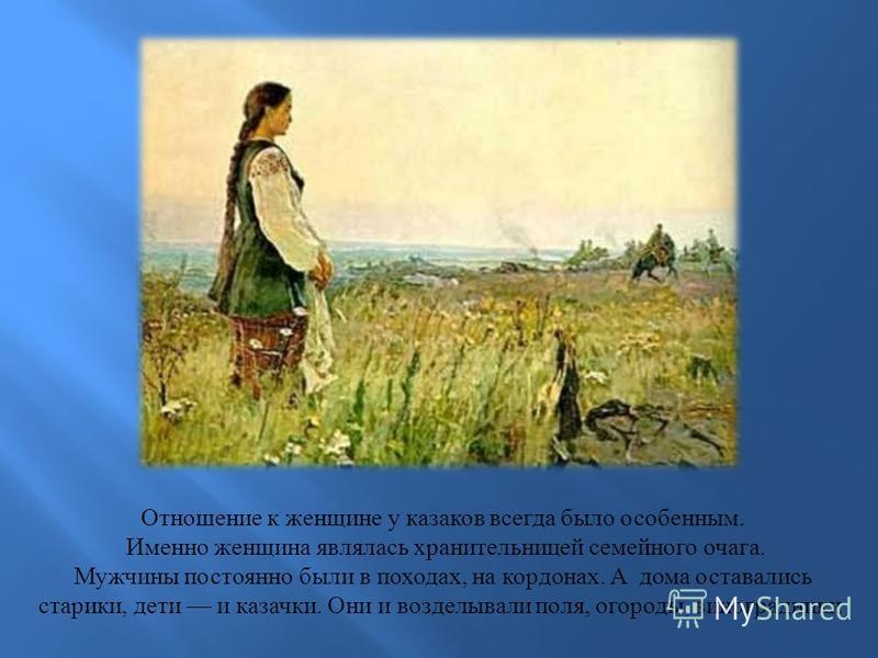 Отношение к женщине у казаков всегда было особенным. Именно женщина являлась хранительницей семейного очага. Мужчины постоянно были в походах, на кордонах. А дома оставались старики, дети и казачки. Они и возделывали поля, огороды, виноградники.