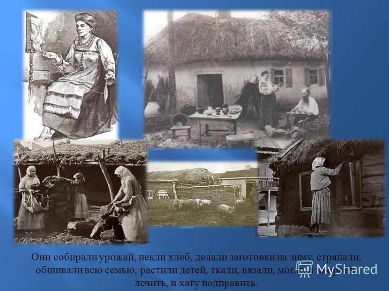 Они собирали урожай, пекли хлеб, делали заготовки на зиму, стряпали, обшивали всю семью, растили детей, ткали, вязали, могли и хворобы лечить, и хату подправить.