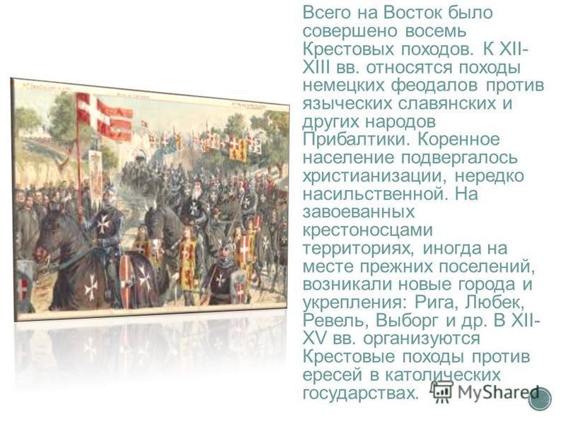 Всего на Восток было совершено восемь Крестовых походов. К XII- XIII вв. относятся походы немецких феодалов против языческих славянских и других народов Прибалтики. Коренное население подвергалось христианизации, нередко насильственной. На завоеванны
