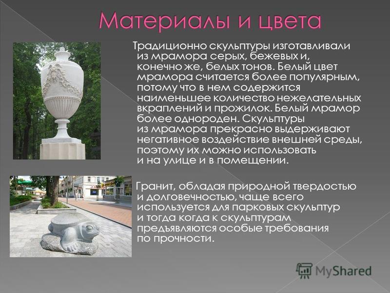 Традиционно скульптуры изготавливали из мрамора серых, бежевых и, конечно же, белых тонов. Белый цвет мрамора считается более популярным, потому что в нем содержится наименьшее количество нежелательных вкраплений и прожилок. Белый мрамор более одноро