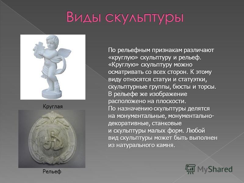 По рельефным признакам различают «круглую» скульптуру и рельеф. «Круглую» скульптуру можно осматривать со всех сторон. К этому виду относятся статуи и статуэтки, скульптурные группы, бюсты и торсы. В рельефе же изображение расположено на плоскости. П