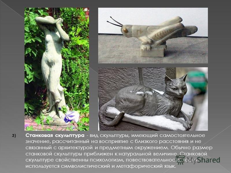 3) Станковая скульптура - вид скульптуры, имеющий самостоятельное значение, рассчитанный на восприятие с близкого расстояния и не связанный с архитектурой и предметным окружением. Обычно размер станковой скульптуры приближен к натуральной величине. С