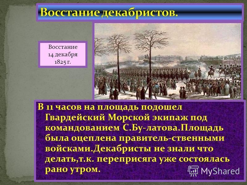 В 11 часов на площадь подошел Гвардейский Морской экипаж под командованием С.Бу-летова.Площадь была оцеплена правитель-ственными войсками.Декабристы не знали что делать,т.к. пере присяга уже состоялась рано утром. Восстание 14 декабря 1825 г.