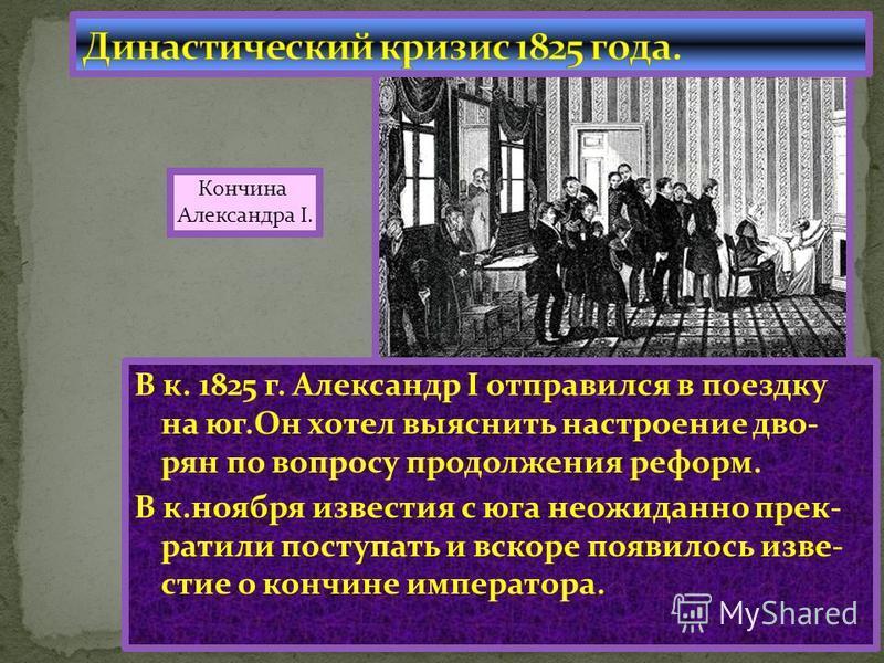 В к. 1825 г. Александр I отправился в поездку на юг.Он хотел выяснить настроение дворян по вопросу продолжения реформ. В к.ноября известия с юга неожиданно прекратили поступать и вскоре появилось известие о кончине императора. Кончина Александра I.