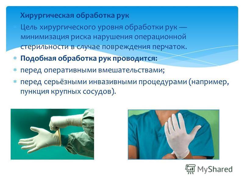 Хирургическая обработка рук Цель хирургического уровня обработки рук минимизация риска нарушения операционной стерильности в случае повреждения перчаток. Подобная обработка рук проводится: перед оперативными вмешательствами; перед серьёзными инвазивн